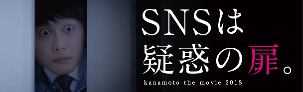 SNSは疑惑の扉。kanamoto the movie 2018